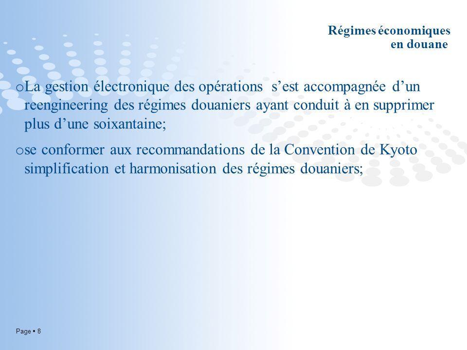 Page 8 Régimes économiques en douane o La gestion électronique des opérations sest accompagnée dun reengineering des régimes douaniers ayant conduit à en supprimer plus dune soixantaine; o se conformer aux recommandations de la Convention de Kyoto simplification et harmonisation des régimes douaniers;