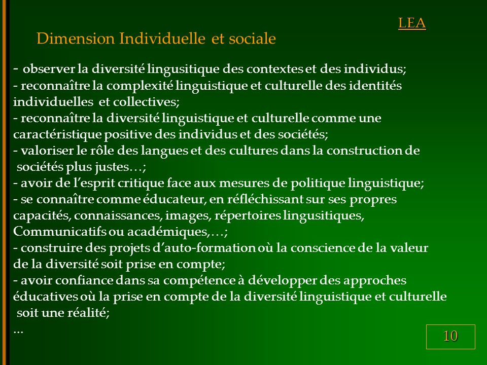 10 LEA Dimension Individuelle et sociale - observer la diversité lingusitique des contextes et des individus; - reconnaître la complexité linguistique et culturelle des identités individuelles et collectives; - reconnaître la diversité linguistique et culturelle comme une caractéristique positive des individus et des sociétés; - valoriser le rôle des langues et des cultures dans la construction de sociétés plus justes…; - avoir de lesprit critique face aux mesures de politique linguistique; - se connaître comme éducateur, en réfléchissant sur ses propres capacités, connaissances, images, répertoires lingusitiques, Communicatifs ou académiques,…; - construire des projets dauto-formation où la conscience de la valeur de la diversité soit prise en compte; - avoir confiance dans sa compétence à développer des approches éducatives où la prise en compte de la diversité linguistique et culturelle soit une réalité;...
