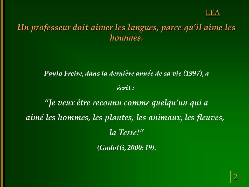 2 LEA Un professeur doit aimer les langues, parce quil aime les hommes. Paulo Freire, dans la dernière année de sa vie (1997), a écrit : Je veux être