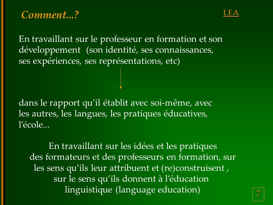 7 LEA Comment...? En travaillant sur le professeur en formation et son développement (son identité, ses connaissances, ses expériences, ses représenta