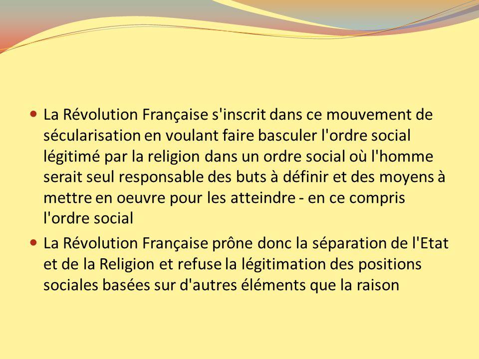 La Révolution Française s'inscrit dans ce mouvement de sécularisation en voulant faire basculer l'ordre social légitimé par la religion dans un ordre