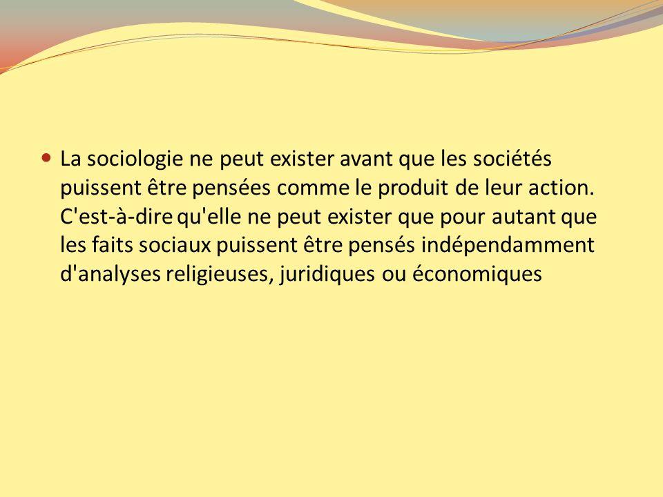 La sociologie ne peut exister avant que les sociétés puissent être pensées comme le produit de leur action. C'est-à-dire qu'elle ne peut exister que p