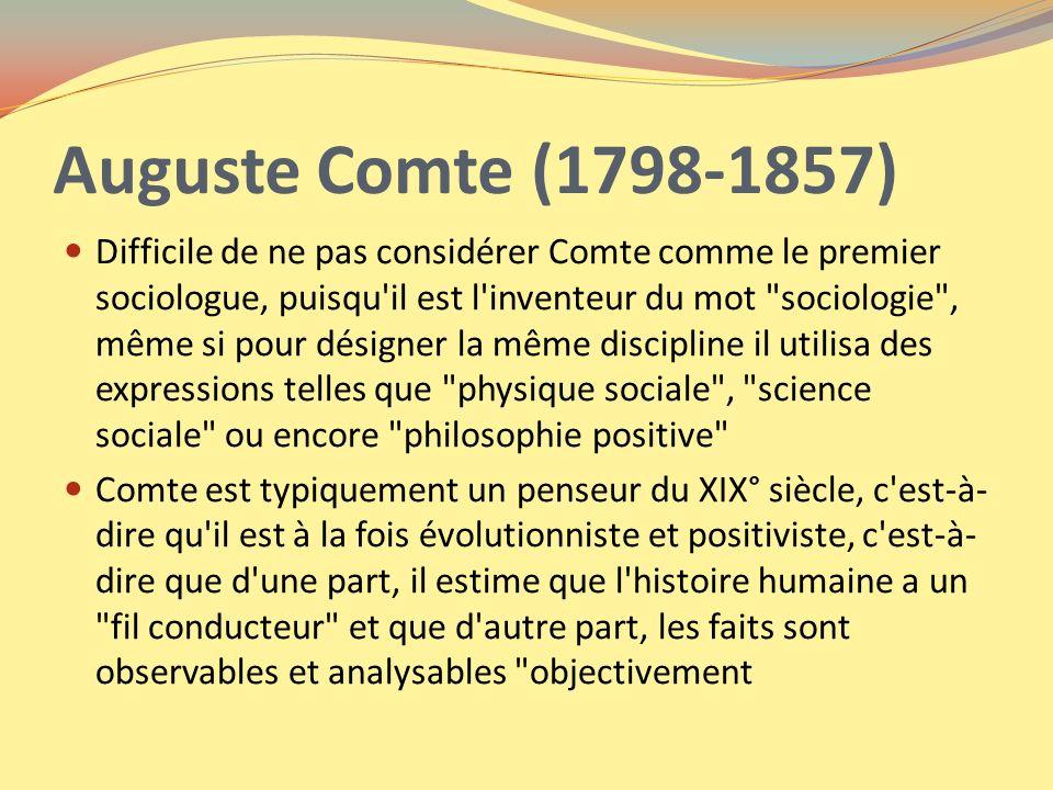 Auguste Comte (1798-1857) Difficile de ne pas considérer Comte comme le premier sociologue, puisqu'il est l'inventeur du mot