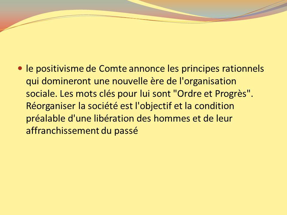 le positivisme de Comte annonce les principes rationnels qui domineront une nouvelle ère de l'organisation sociale. Les mots clés pour lui sont