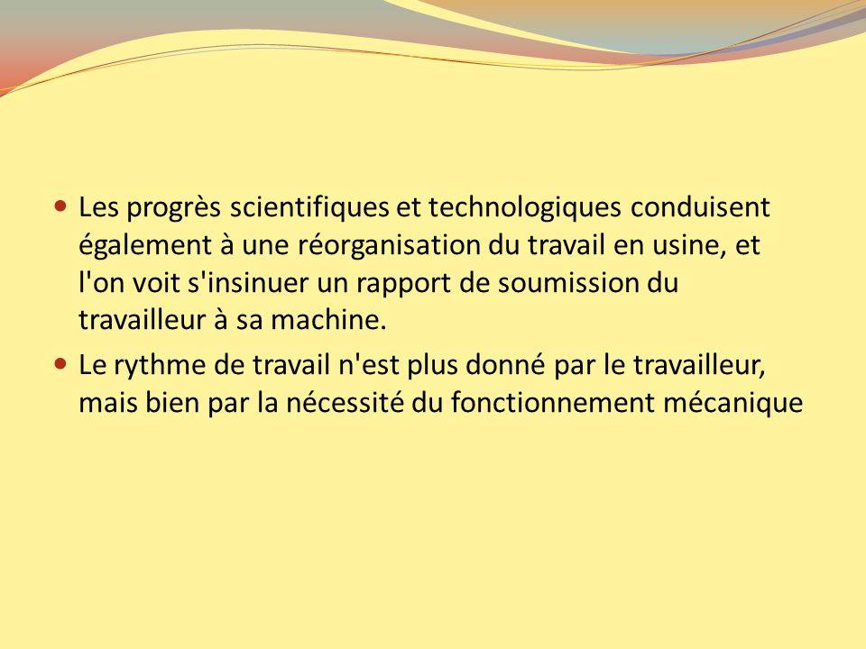 Les progrès scientifiques et technologiques conduisent également à une réorganisation du travail en usine, et l'on voit s'insinuer un rapport de soumi