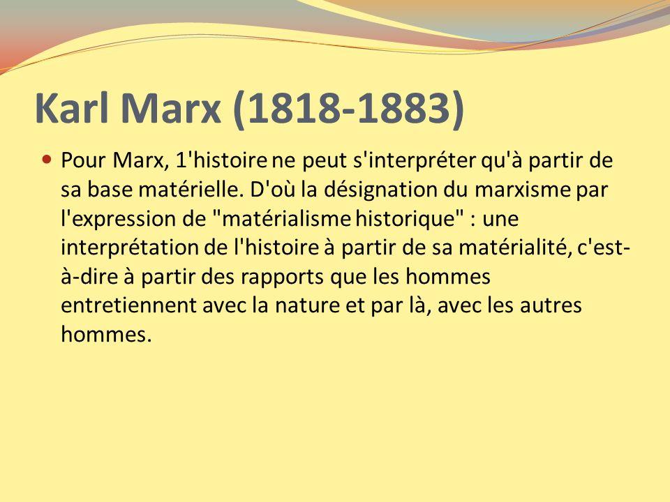 Karl Marx (1818-1883) Pour Marx, 1'histoire ne peut s'interpréter qu'à partir de sa base matérielle. D'où la désignation du marxisme par l'expression