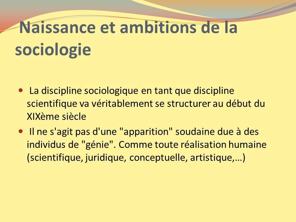 Naissance et ambitions de la sociologie La discipline sociologique en tant que discipline scientifique va véritablement se structurer au début du XIXè