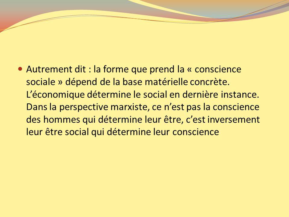 Autrement dit : la forme que prend la « conscience sociale » dépend de la base matérielle concrète. Léconomique détermine le social en dernière instan