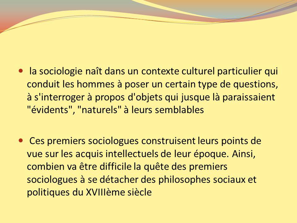 la sociologie naît dans un contexte culturel particulier qui conduit les hommes à poser un certain type de questions, à s'interroger à propos d'objets