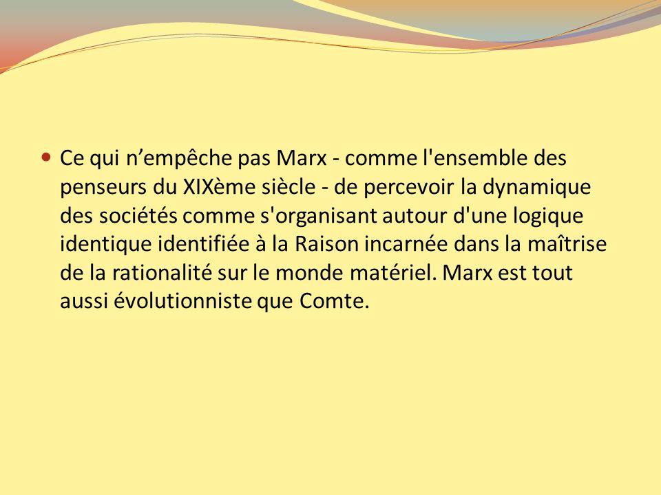 Ce qui nempêche pas Marx - comme l'ensemble des penseurs du XIXème siècle - de percevoir la dynamique des sociétés comme s'organisant autour d'une log