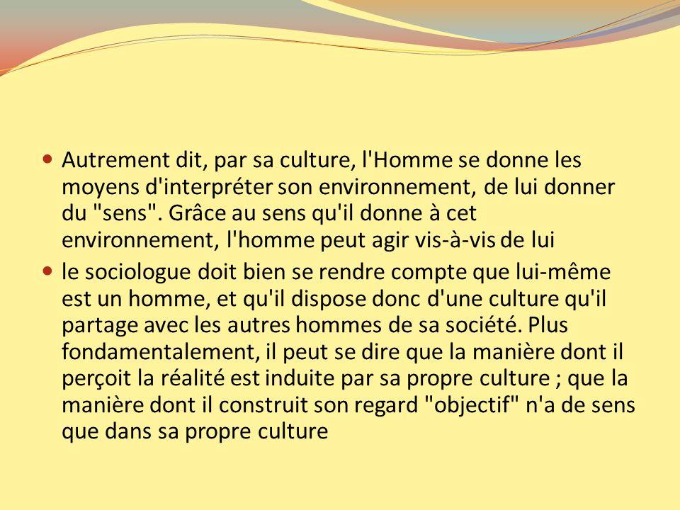 Autrement dit, par sa culture, l'Homme se donne les moyens d'interpréter son environnement, de lui donner du