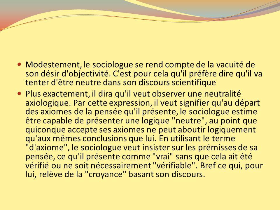 Modestement, le sociologue se rend compte de la vacuité de son désir d'objectivité. C'est pour cela qu'il préfère dire qu'il va tenter d'être neutre d