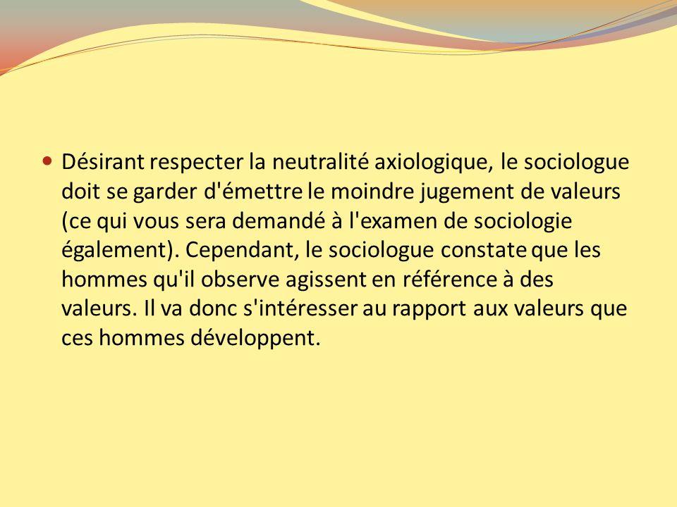 Désirant respecter la neutralité axiologique, le sociologue doit se garder d'émettre le moindre jugement de valeurs (ce qui vous sera demandé à l'exam
