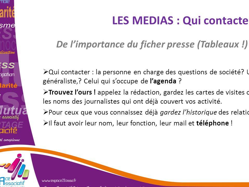 LES MEDIAS : Qui contacter ? De limportance du ficher presse (Tableaux !) Qui contacter : la personne en charge des questions de société? Un généralis