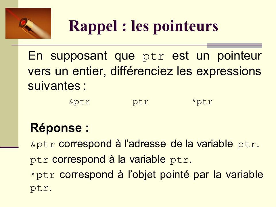 Rappel : les pointeurs Que peut-on dire à propos de la ligne qui suit ? int * ptr1, ptr2; Réponse : On déclare deux variables. La première se nomme pt