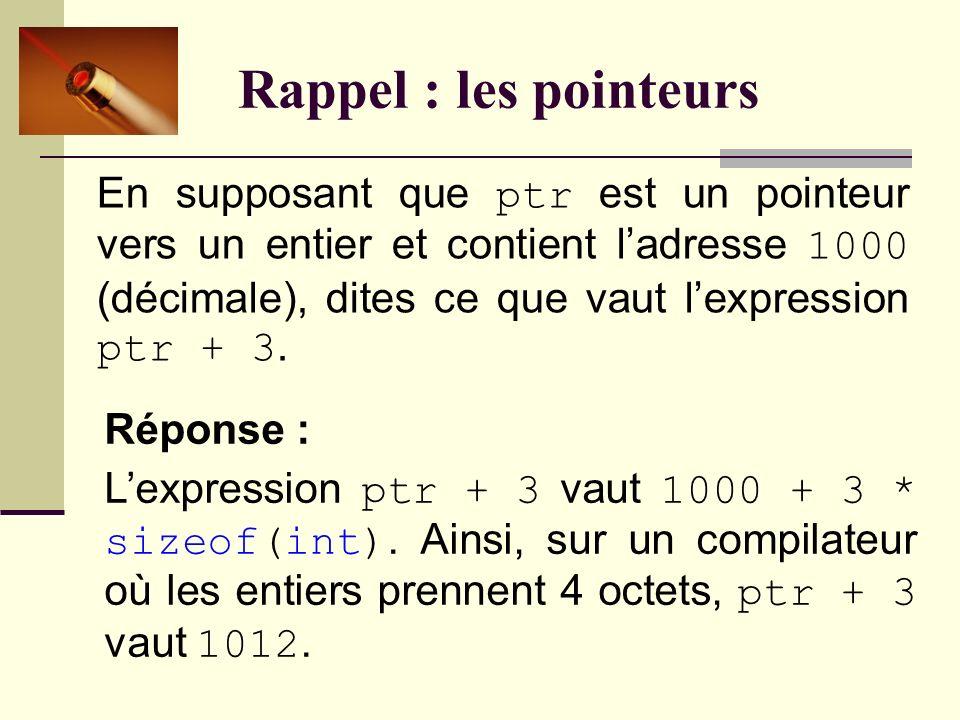Rappel : les pointeurs En supposant que ptr est un pointeur vers un entier et contient ladresse 1000 (décimale), dites ce que vaut lexpression ptr + 3.