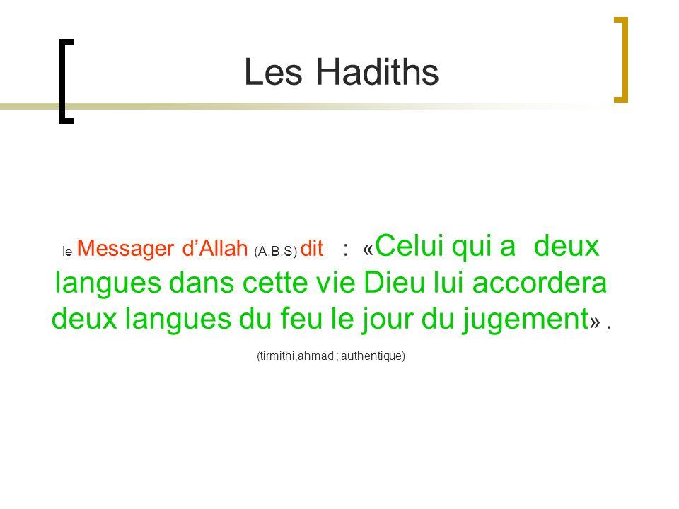 le Messager dAllah (A.B.S) dit : « Celui qui a deux langues dans cette vie Dieu lui accordera deux langues du feu le jour du jugement ». (tirmithi,ahm