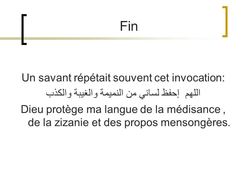 Un savant répétait souvent cet invocation: اللهم إحفظ لساني من النميمة والغيبة والكذب Dieu protège ma langue de la médisance, de la zizanie et des pro