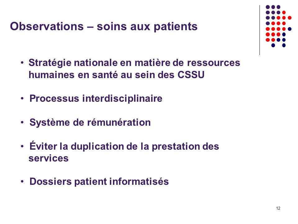 12 Observations – soins aux patients Stratégie nationale en matière de ressources humaines en santé au sein des CSSU Processus interdisciplinaire Système de rémunération Éviter la duplication de la prestation des services Dossiers patient informatisés