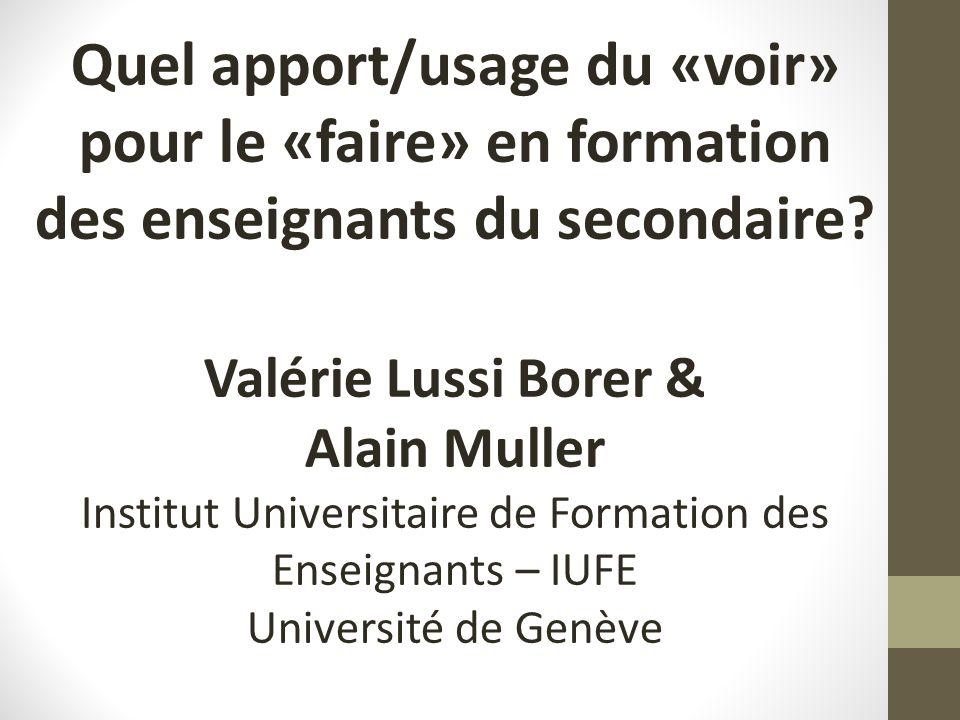 Quel apport/usage du «voir» pour le «faire» en formation des enseignants du secondaire? Valérie Lussi Borer & Alain Muller Institut Universitaire de F