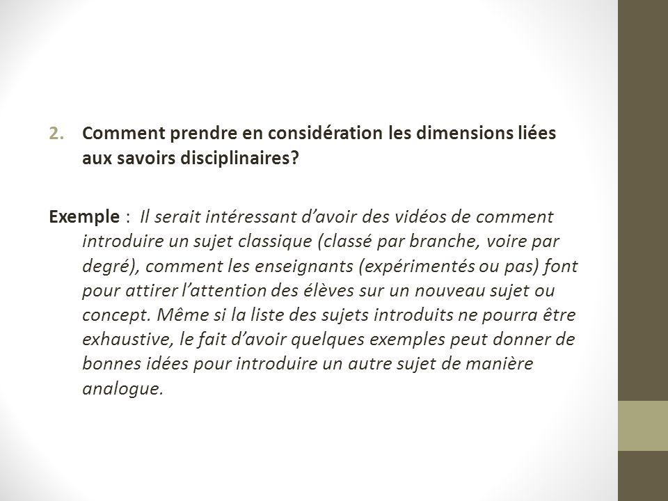 2.Comment prendre en considération les dimensions liées aux savoirs disciplinaires? Exemple : Il serait intéressant davoir des vidéos de comment intro
