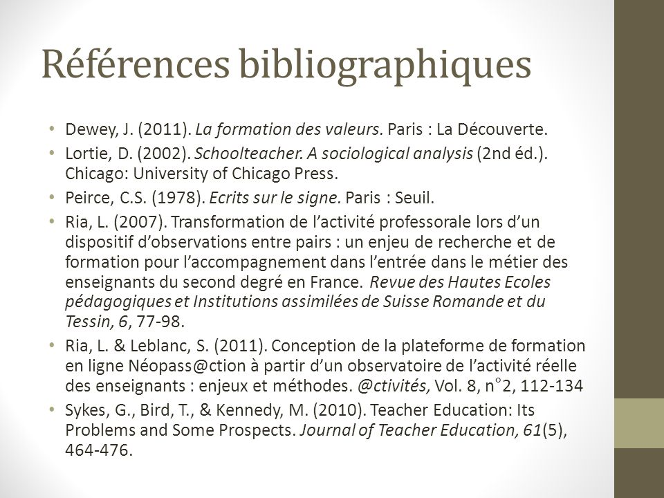 Références bibliographiques Dewey, J. (2011). La formation des valeurs. Paris : La Découverte. Lortie, D. (2002). Schoolteacher. A sociological analys