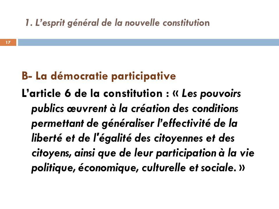 1. Lesprit général de la nouvelle constitution B- La démocratie participative Larticle 6 de la constitution : « Les pouvoirs publics œuvrent à la créa