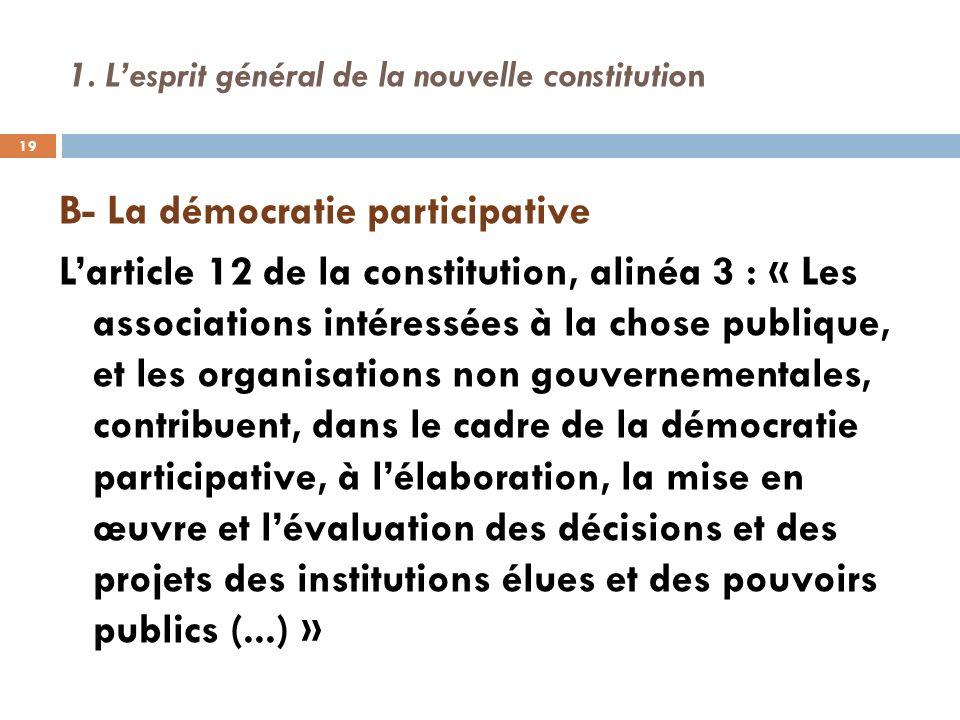 1. Lesprit général de la nouvelle constitution B- La démocratie participative Larticle 12 de la constitution, alinéa 3 : « Les associations intéressée