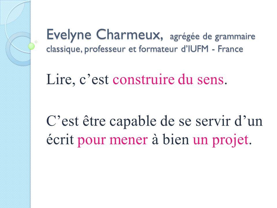 Evelyne Charmeux, agrégée de grammaire classique, professeur et formateur dIUFM - France Lire, cest construire du sens. Cest être capable de se servir