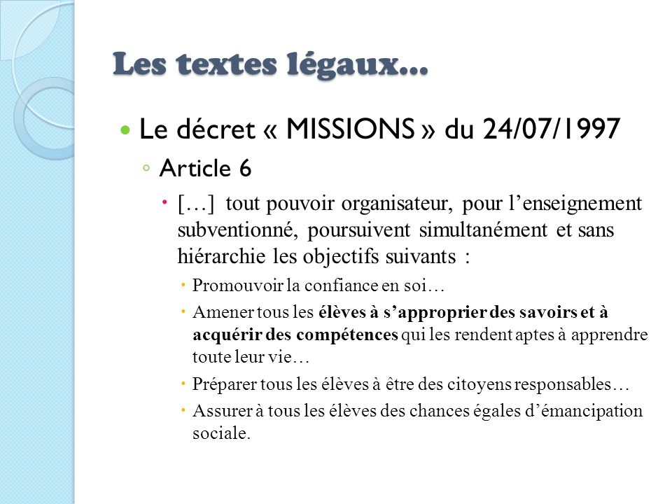 Les textes légaux… Le décret « MISSIONS » du 24/07/1997 Article 6 […] tout pouvoir organisateur, pour lenseignement subventionné, poursuivent simultan