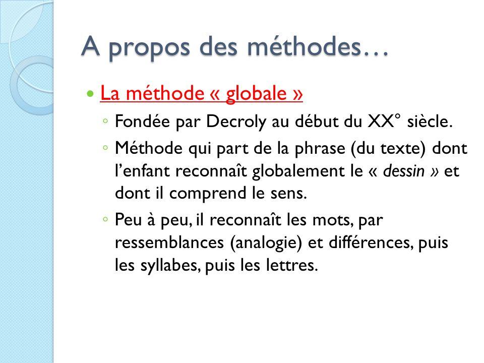A propos des méthodes… La méthode « globale » Fondée par Decroly au début du XX° siècle. Méthode qui part de la phrase (du texte) dont lenfant reconna