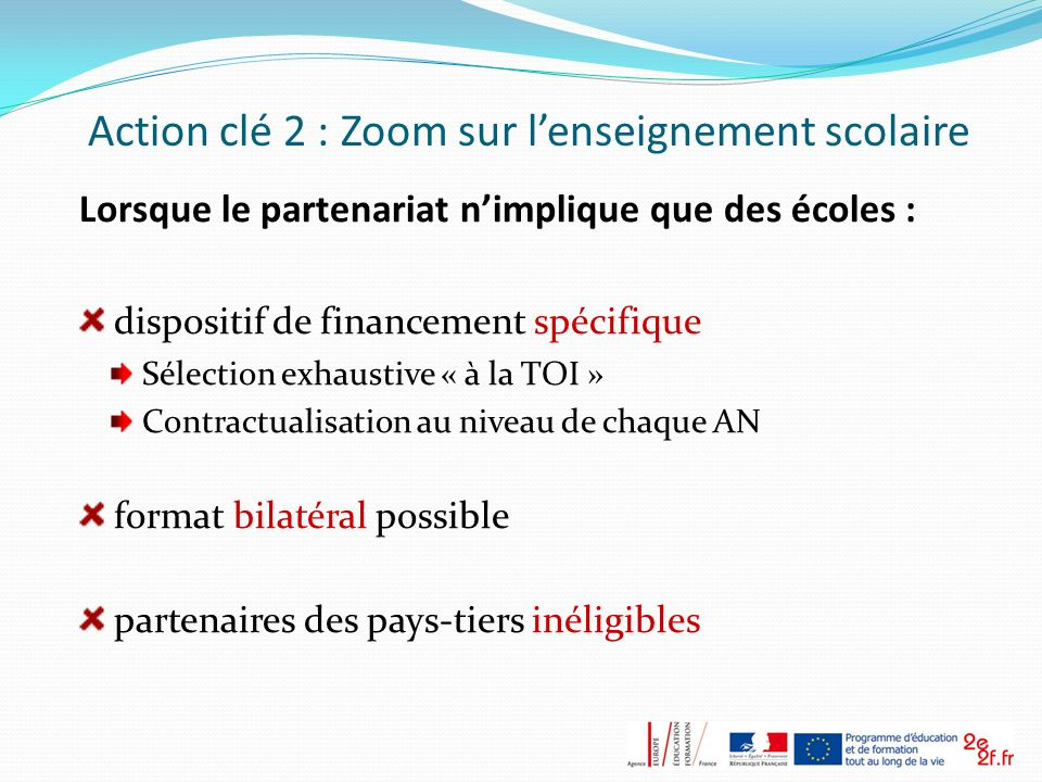 Action clé 2 : Zoom sur lenseignement scolaire Lorsque le partenariat nimplique que des écoles : dispositif de financement spécifique Sélection exhaus