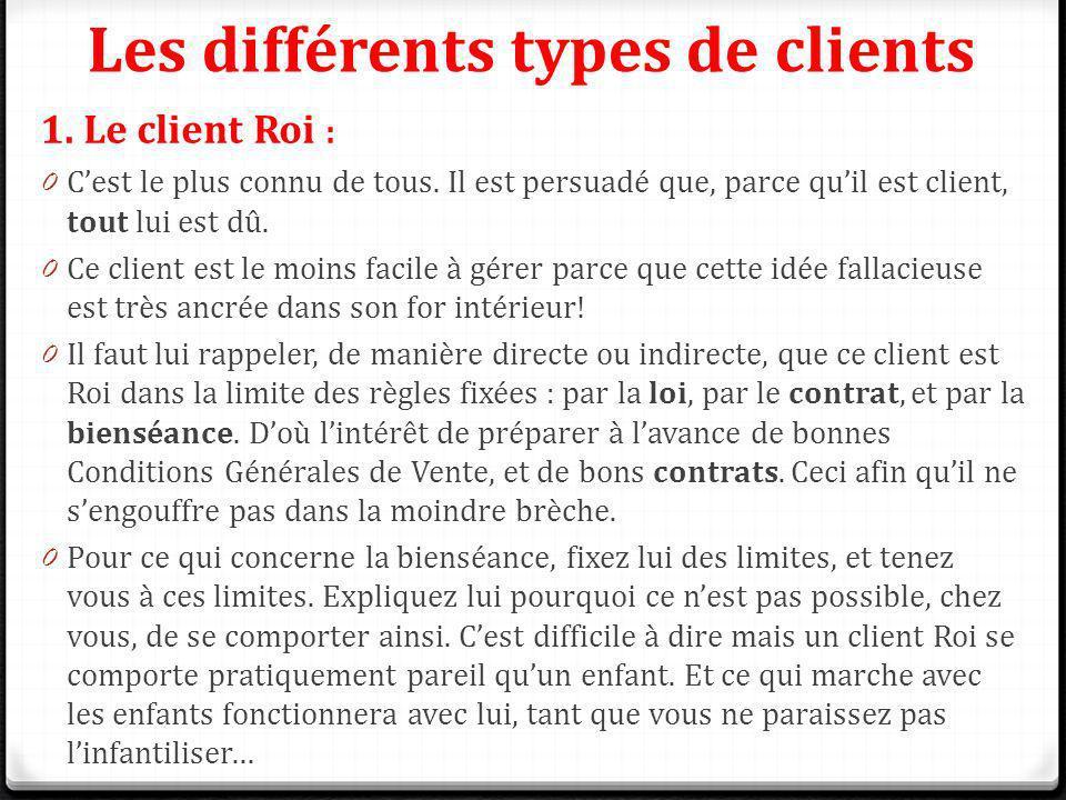 Les différents types de clients 1. Le client Roi : 0 Cest le plus connu de tous. Il est persuadé que, parce quil est client, tout lui est dû. 0 Ce cli