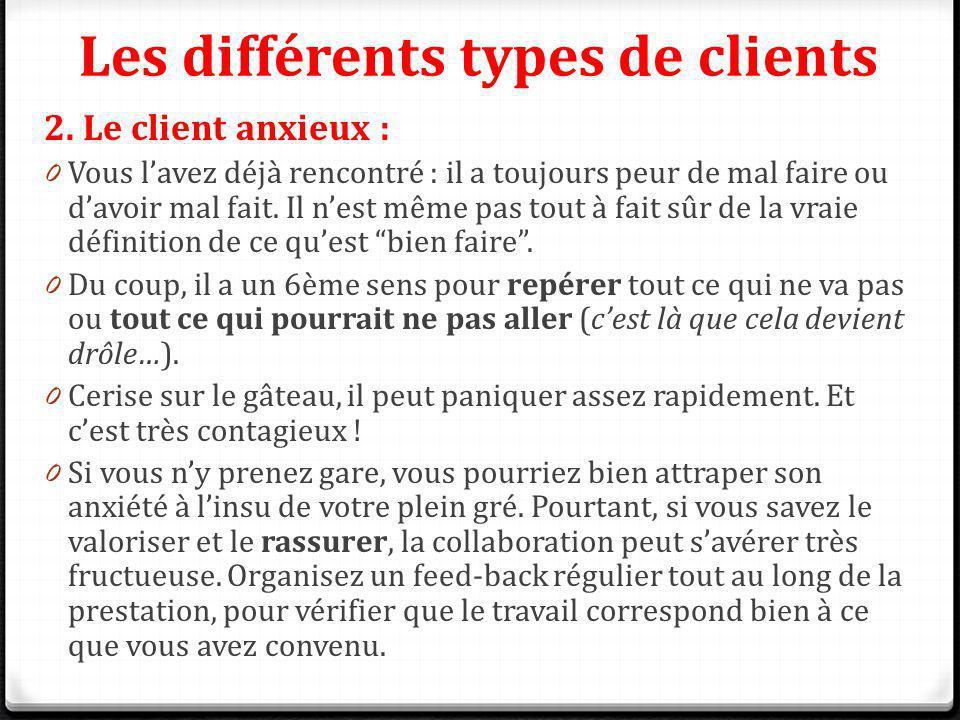 Les différents types de clients 2. Le client anxieux : 0 Vous lavez déjà rencontré : il a toujours peur de mal faire ou davoir mal fait. Il nest même
