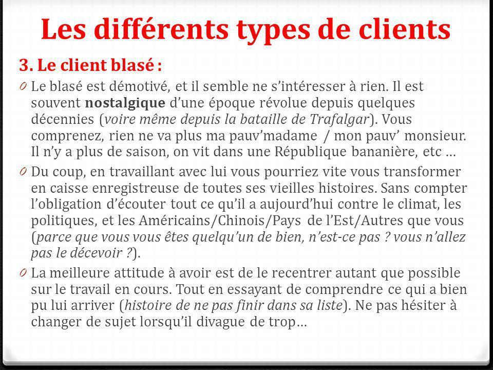 Les différents types de clients 3. Le client blasé : 0 Le blasé est démotivé, et il semble ne sintéresser à rien. Il est souvent nostalgique dune époq