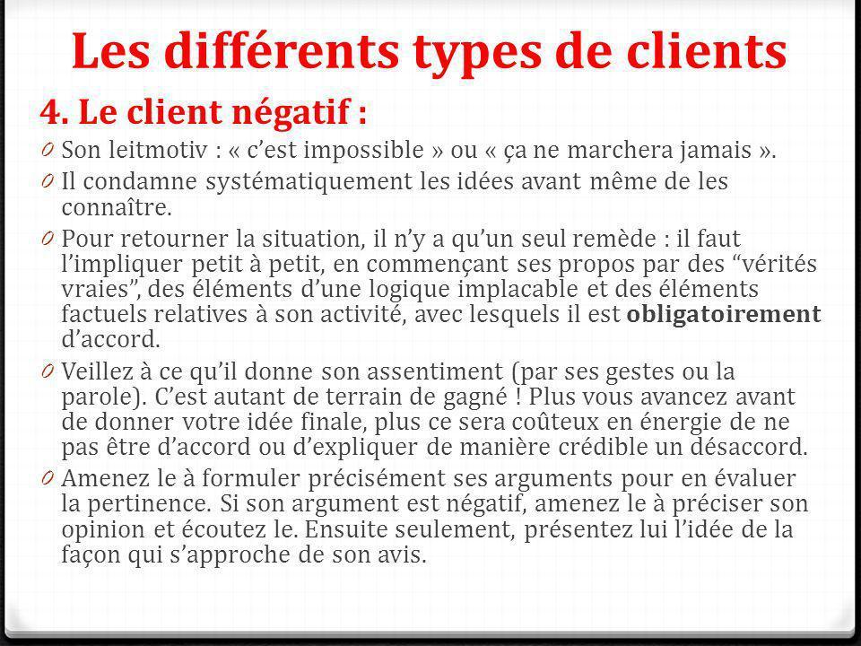 Les différents types de clients 4. Le client négatif : 0 Son leitmotiv : « cest impossible » ou « ça ne marchera jamais ». 0 Il condamne systématiquem