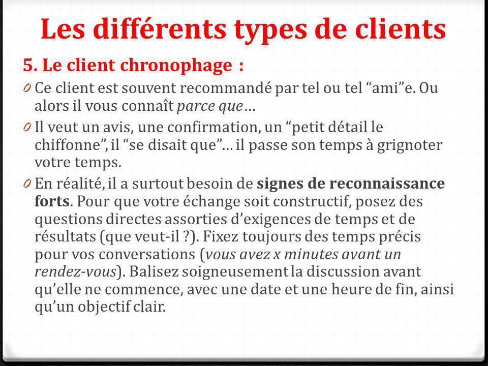 Les différents types de clients 5. Le client chronophage : 0 Ce client est souvent recommandé par tel ou tel amie. Ou alors il vous connaît parce que…