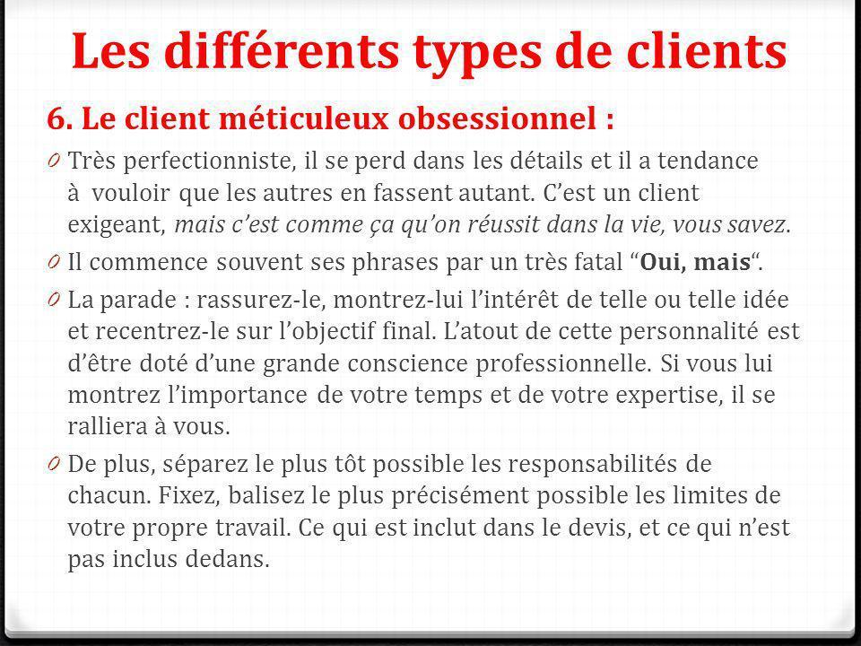 Les différents types de clients 6. Le client méticuleux obsessionnel : 0 Très perfectionniste, il se perd dans les détails et il a tendance à vouloir