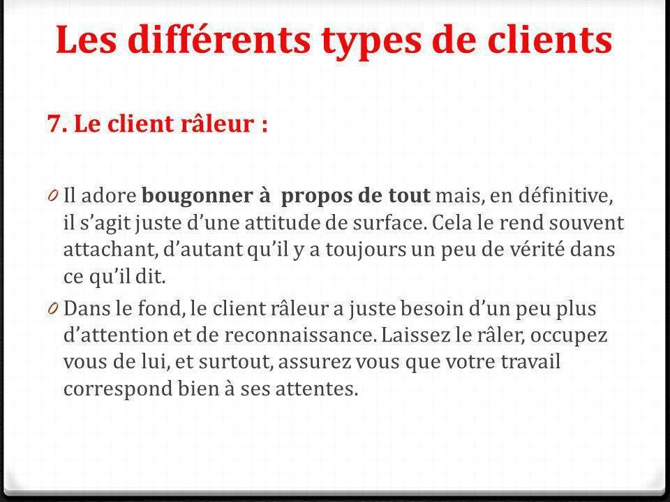 Les différents types de clients 7. Le client râleur : 0 Il adore bougonner à propos de tout mais, en définitive, il sagit juste dune attitude de surfa