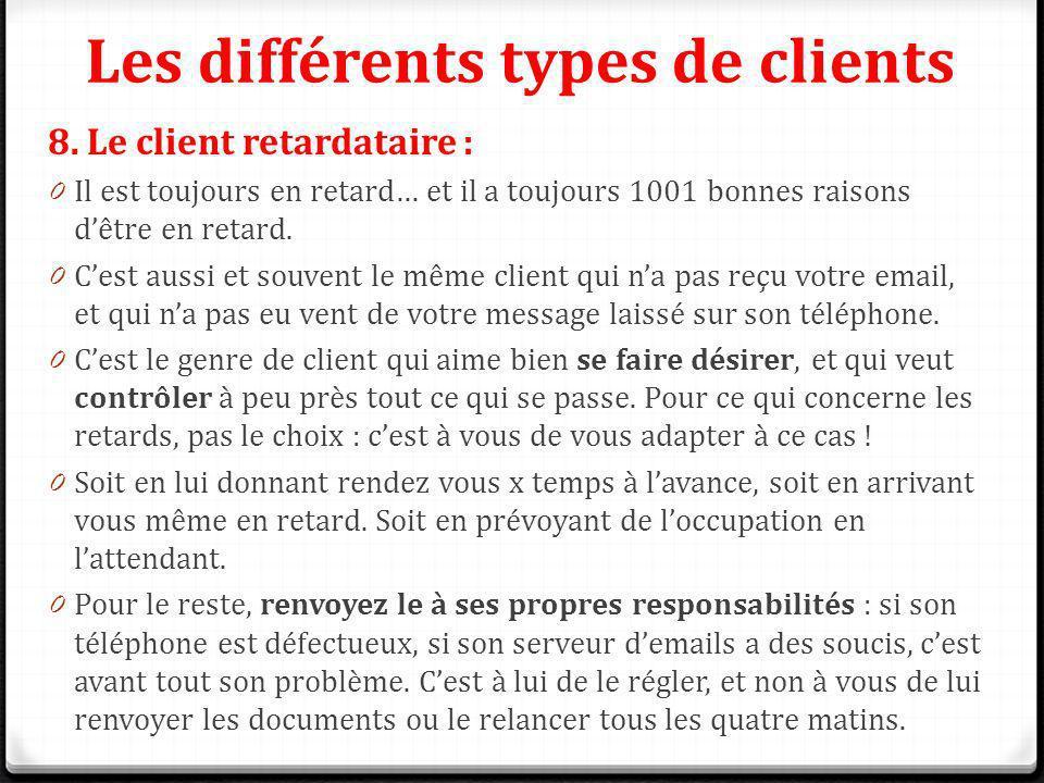 Les différents types de clients 8. Le client retardataire : 0 Il est toujours en retard… et il a toujours 1001 bonnes raisons dêtre en retard. 0 Cest
