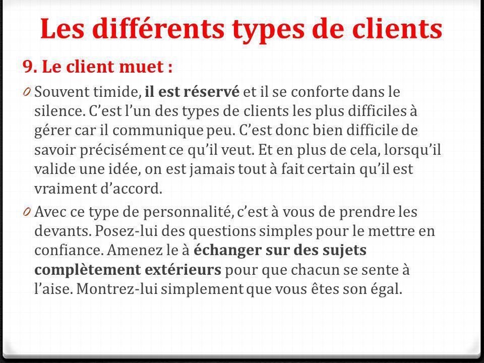 Les différents types de clients 9. Le client muet : 0 Souvent timide, il est réservé et il se conforte dans le silence. Cest lun des types de clients