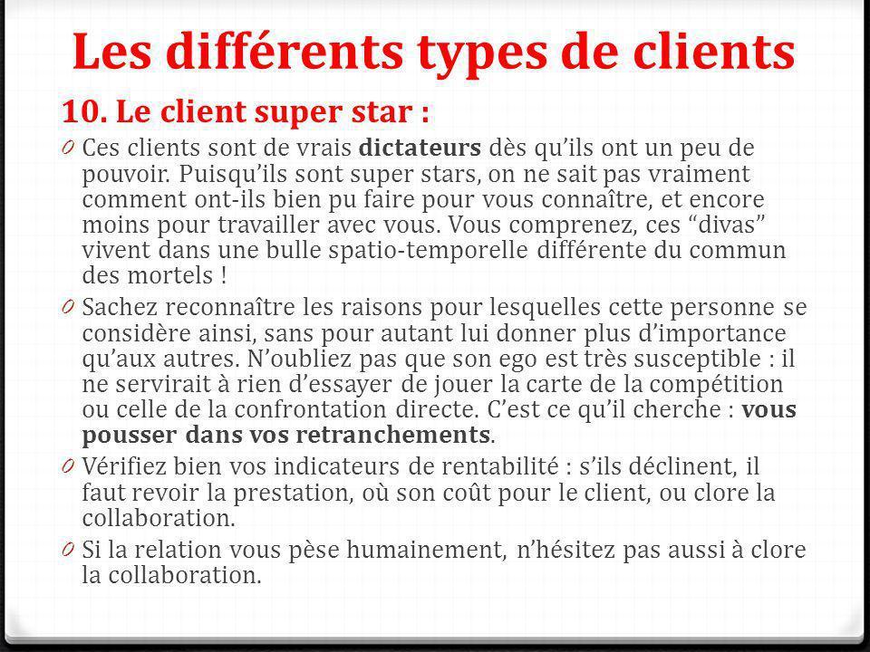 Les différents types de clients 10. Le client super star : 0 Ces clients sont de vrais dictateurs dès quils ont un peu de pouvoir. Puisquils sont supe