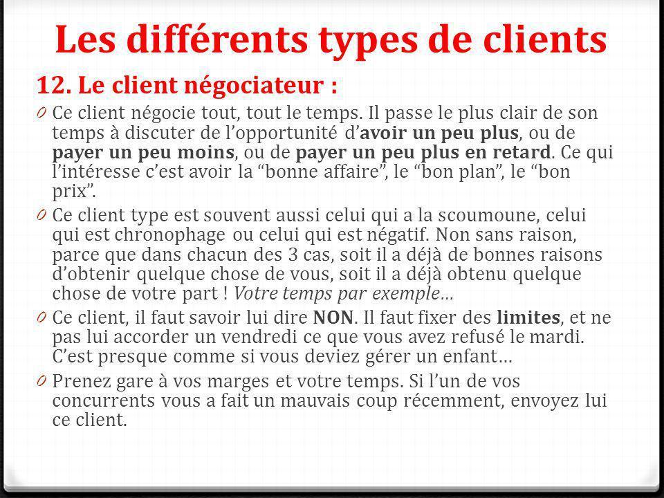 Les différents types de clients 12. Le client négociateur : 0 Ce client négocie tout, tout le temps. Il passe le plus clair de son temps à discuter de