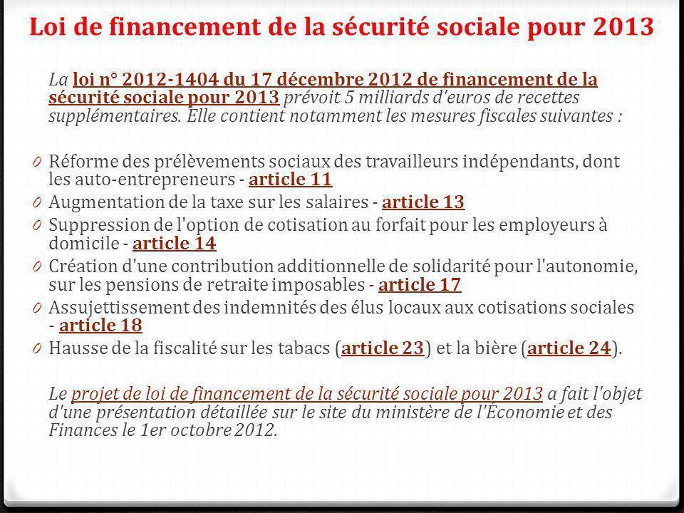 La loi n° 2012-1404 du 17 décembre 2012 de financement de la sécurité sociale pour 2013 prévoit 5 milliards d'euros de recettes supplémentaires. Elle
