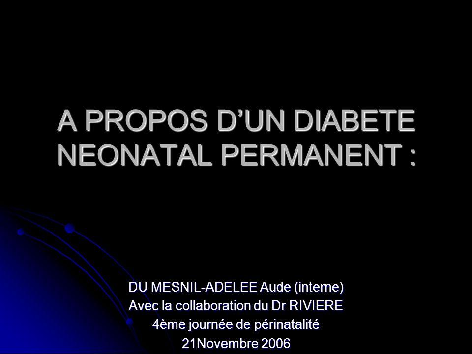 A PROPOS DUN DIABETE NEONATAL PERMANENT : DU MESNIL-ADELEE Aude (interne) Avec la collaboration du Dr RIVIERE 4ème journée de périnatalité 21Novembre