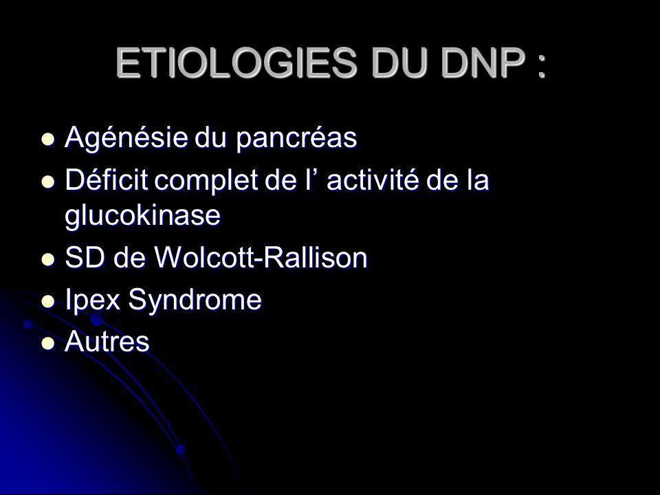 ETIOLOGIES DU DNP : Agénésie du pancréas Agénésie du pancréas Déficit complet de l activité de la glucokinase Déficit complet de l activité de la gluc