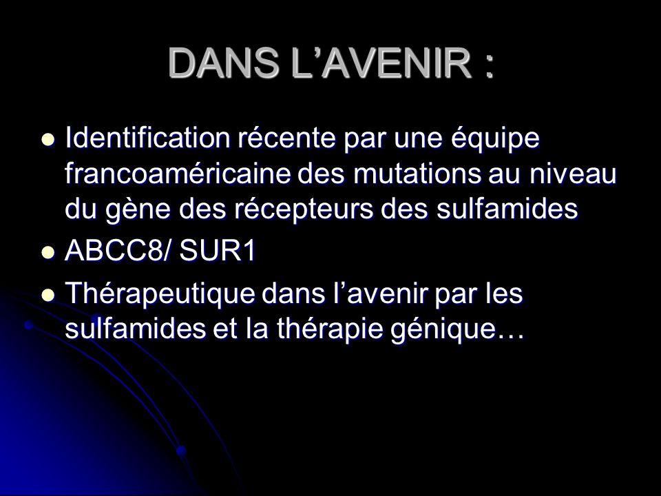 DANS LAVENIR : Identification récente par une équipe francoaméricaine des mutations au niveau du gène des récepteurs des sulfamides Identification réc