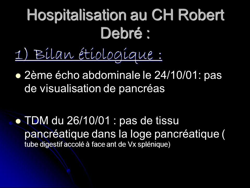 Hospitalisation au CH Robert Debré : 1) Bilan étiologique : 2ème écho abdominale le 24/10/01: pas de visualisation de pancréas TDM du 26/10/01 : pas d