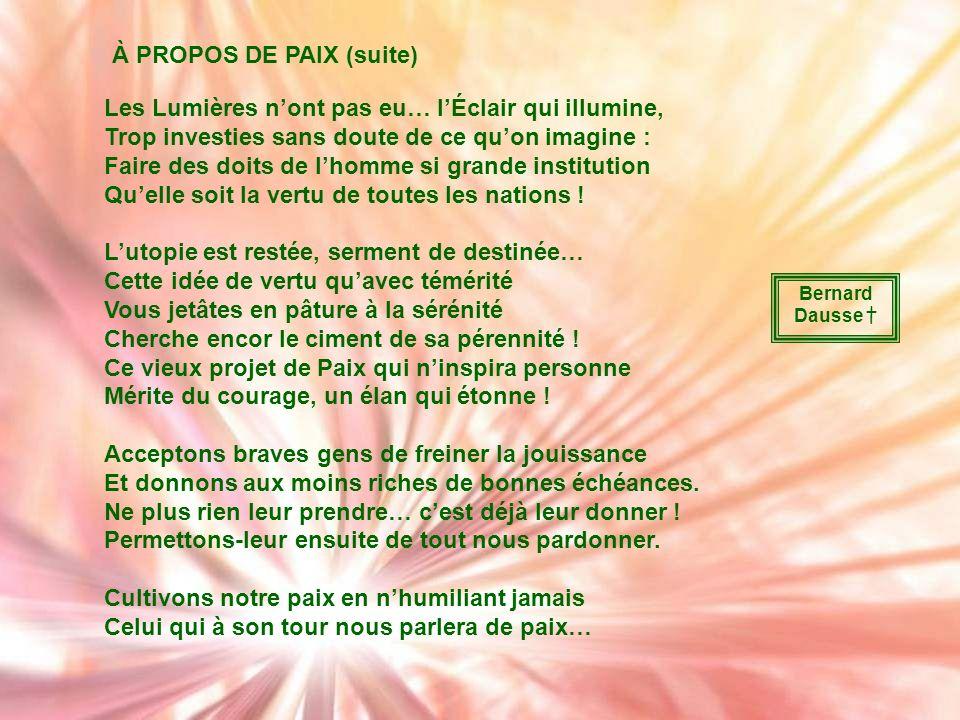 À PROPOS DE PAIX… Jai cherché un proverbe, ou quelque citation, Et nen ai pas trouvé qui fasse sensation ! Faut-il que ce mot là ait peur de prendre l