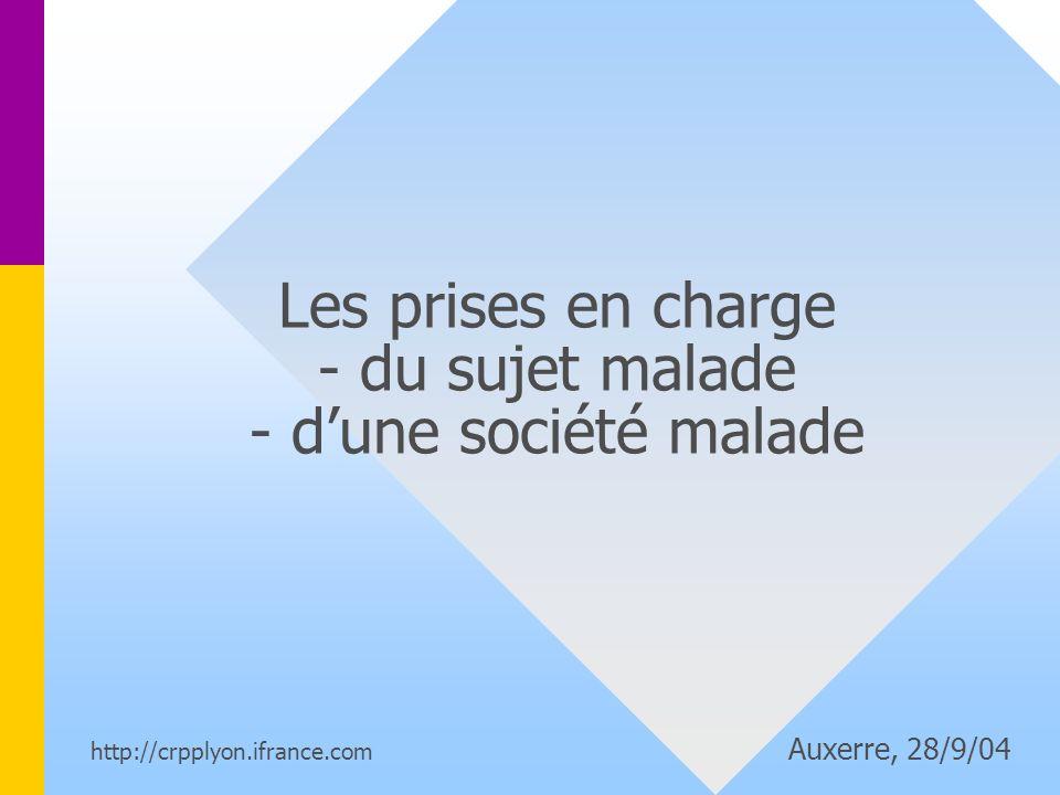 Les prises en charge - du sujet malade - dune société malade http://crpplyon.ifrance.com Auxerre, 28/9/04